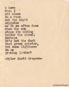 It's not the dark that grows quieter, but some lightness in me growing louder. Typewriter Series by Tyler Knott Gregson Lyric Quotes, Words Quotes, Me Quotes, Sayings, Hurt Quotes, Book Quotes, Lyrics, Pretty Words, Love Words