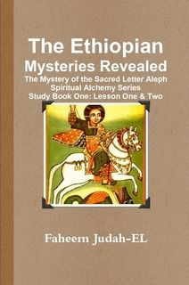 The Ethiopian Mysteries Revealed The Mystery of the Sacred Letter Aleph Spiritual Alchemy Series Study Book One: Lesson One & Two