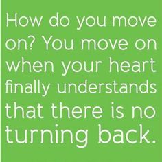 How do you move on? You move on when your heart finally understands that there is no turning back.