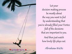 Let your  decision making process  be mostly about  the way you want to feel  by understanding that  you've already filled your Vortex  full of the decisions  that are important to you.   And then just watch  how lovely life plays out.