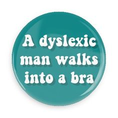 A dyslexic man walks into a bra - Funny Buttons - Custom Buttons - Promotional Badges - Funny Puns Pins - Wacky Buttons