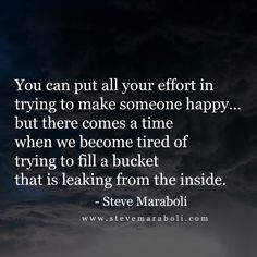 You can put all your effort in trying to make someone happy… but there comes a time when we become tired of trying to fill a bucket that is leaking from the inside. - Steve Maraboli