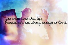 you were giving this life because you are strong enough to live it