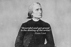 """""""Mournful and yet grand is the destiny of the artist."""" - Franz Liszt"""