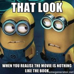 That look when you realize the movie is nothing like the book.