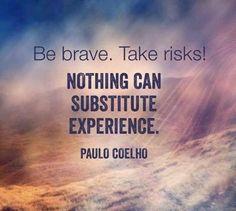 Sé valiente. Tomar riesgos!  Nada puede sustituir la experiencia