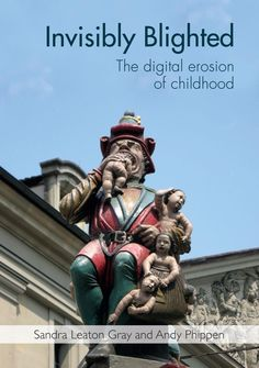 (ebook) Gray, S. (2017). Invisibly blighted : The digital erosion of childhood. London: Institute of Education Press