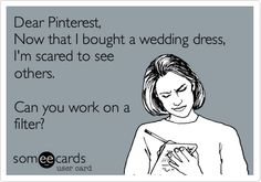 Yeah, I Amber Lane, created an eCard.... Dear Pinterest, Now that I bought a wedding dress, I'm scared to see others. Can you work on a filter?
