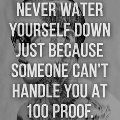 Never water yourself down just because someone can't handle you at 100 proof. @rh13a