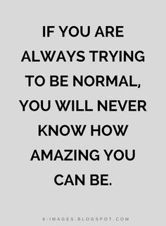 Quotes If you are always trying to be normal, you will never know how amazing you can be.