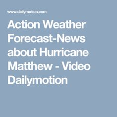 Action Weather Forecast-News about Hurricane Matthew - Video Dailymotion