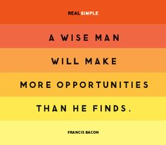 a wise man will make more opportunities than he finds - Francis Bacon couldn't agree more :) Simple Quotes, Great Quotes, Quotes To Live By, Daily Quotes, Me Quotes, Motivational Quotes, Bacon Quotes, Famous Quotes, Francis Bacon