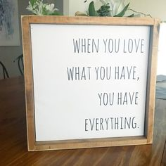 When you love what you have, you have everything.  Home Decor  12x12  Positive quotes