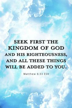 Matthew 6:33 (KJV) 33 But seek ye first the kingdom of God, and his righteousness; and all these things shall be added unto you.