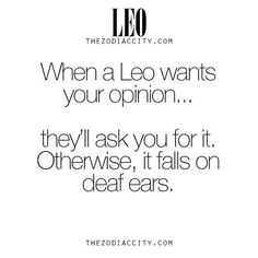 Don't give your opinion to a Leo, unless they ask.