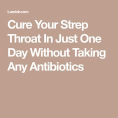 Cure Your Strep Throat In Just One Day Without Taking Any Antibiotics