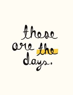 These are the days.