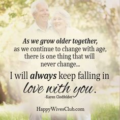 """As we grow older together, as we continue to change with age, there is one thing that will never change...I will always keep falling in love with you."" -Karen Clodfelder"