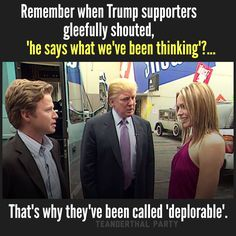 "Remember when Trump supporters gleefully shouted, ""he says what we've been thinking'?...That's why they've been called 'deplorable'."