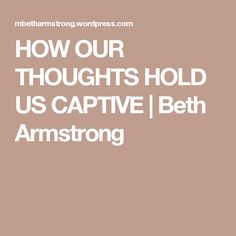HOW OUR THOUGHTS HOLD US CAPTIVE | Beth Armstrong