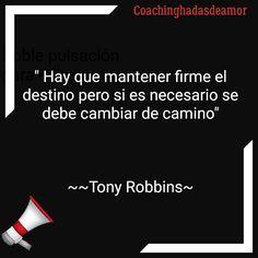 Tony Robbins ~ Coachinghadasdeamor, hay que mantener firme el destino pero si es necesario se debe cambiar el camino.