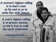 Eine Frau höchste Berufung ist es, einen Mann zu seiner Seele zu führen, um ihn mit der Quelle zu vereinen.  Des Manns höchste Berufung ist,  eine Frau zu schützen, damit sie frei und unversehrt zu Fuß über die Erde geht!