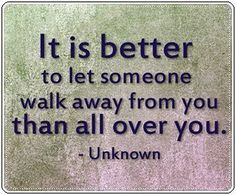 It is better to let someone walk away from you than all over you - Unknown