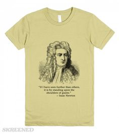 If I have seen further than others, it is by standing on the shoulders of giants.  Sir Isaac Newton said it. Printed on American Apparel Juniors Organic Tee