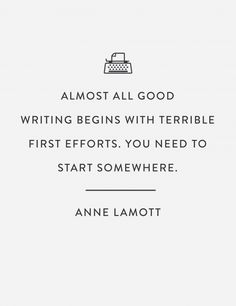 """""""Almost all good writing begins with terrible first efforts. you need to start somewhere."""" --Anne Lamott"""
