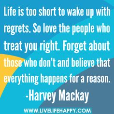 Life is too short to wake up with regrets. So love the people who treat you right. Forget about those who don't and believe that everything happens for a reason.  -Harvey Mackay | Flickr - Photo Sharing!