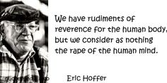 Eric Hoffer - We have rudiments of reverence for the human body, but we consider as nothing the rape of the human mind.