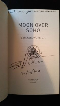 "Moon Over Soho by Ben Aaronovitch.  Published by Gollancz 21/4/11.  373 pages.  ISBN 978-0575-09760-5  Signed, Lined, ""Fuck me, you can do magic."" and Dated 21/4/2011 First Edition. Purchased From eBay £40."