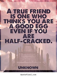Unknown picture quote - A true friend is one who thinks you are a good egg even if you are.. - Friendship quotes