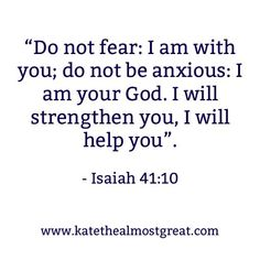 """""""Do not fear: I am with you; do not be anxious: I am your God. I will strengthen you, I will help you."""" - Isaiah 41:10 