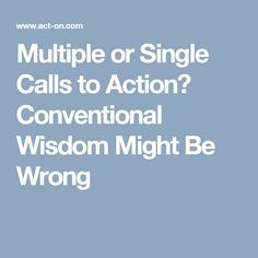 Multiple or Single Calls to Action? Conventional Wisdom Might Be Wrong