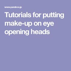 Tutorials  for putting make-up on eye opening heads
