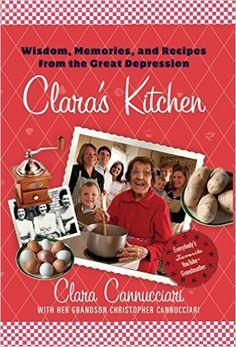 Clara's Kitchen: Wisdom, Memories, and Recipes from the Great Depression: Clara Cannucciari, Christopher Cannucciari: 9780312608279: Amazon.com: Books