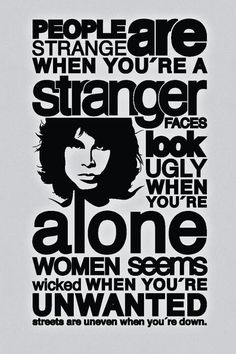 People are strange when you're a stranger... ~Doors lyrics