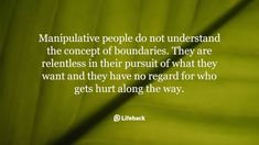 Manipulative people do not understand the concept of boundaries. They are relentless in their pursuit of what they want and they have no regard for who gets hurt along the way.