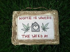 Home is were the is were the Weed at.