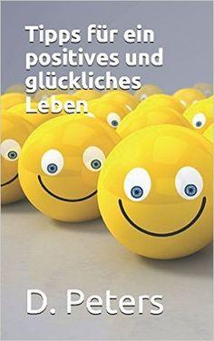Tipps für ein positives und glückliches Leben: Amazon.de: D. Peters, Fred Lehmann: Bücher