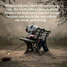 Respect the old when you are young, help the weak when you are strong.