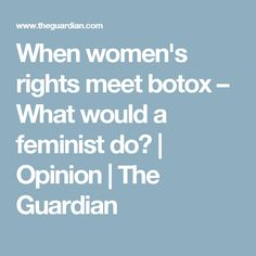 When women's rights meet botox – What would a feminist do? | Opinion | The Guardian