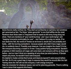 """CONFESSION:Some fanons really confuse me. They start out as theories or opinions, but somehow get canonized as fact. The Solas """"plans genocide"""" is one that baffles me the most.    Nowhere does Solas state in Trespasser that he wants to kill every living thing not elven. There are mentions of """"your world burning"""", and """"your world dying"""" and """"keeping innocents comfortable for now""""….but I believe it's a play on words. If he tore down the Veil, the world of Thedas as we know it, would end…"""