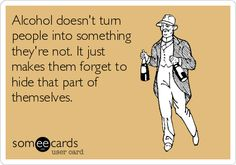 Alcohol doesnt turn people into something theyre not. It just makes them forget to hide that part of themselves.