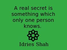 A real secret is something which only one person knows. -- Idries Shah