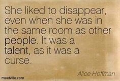 "#Pisces Alice Hoffman quote ""she liked to disappear. even when she was in the same room as other people. It was a talent, as it was a curse""."