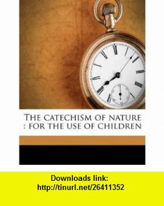 The catechism of nature for the use of children (9781177506007) J F. 1729-1795 Martinet, John Hall , ISBN-10: 1177506009  , ISBN-13: 978-1177506007 ,  , tutorials , pdf , ebook , torrent , downloads , rapidshare , filesonic , hotfile , megaupload , fileserve