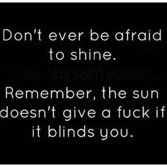 Dont be afraid to shine!