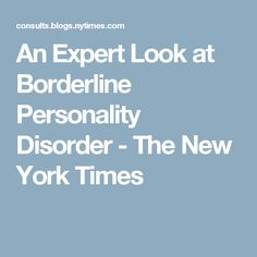 An Expert Look at Borderline Personality Disorder - The New York Times